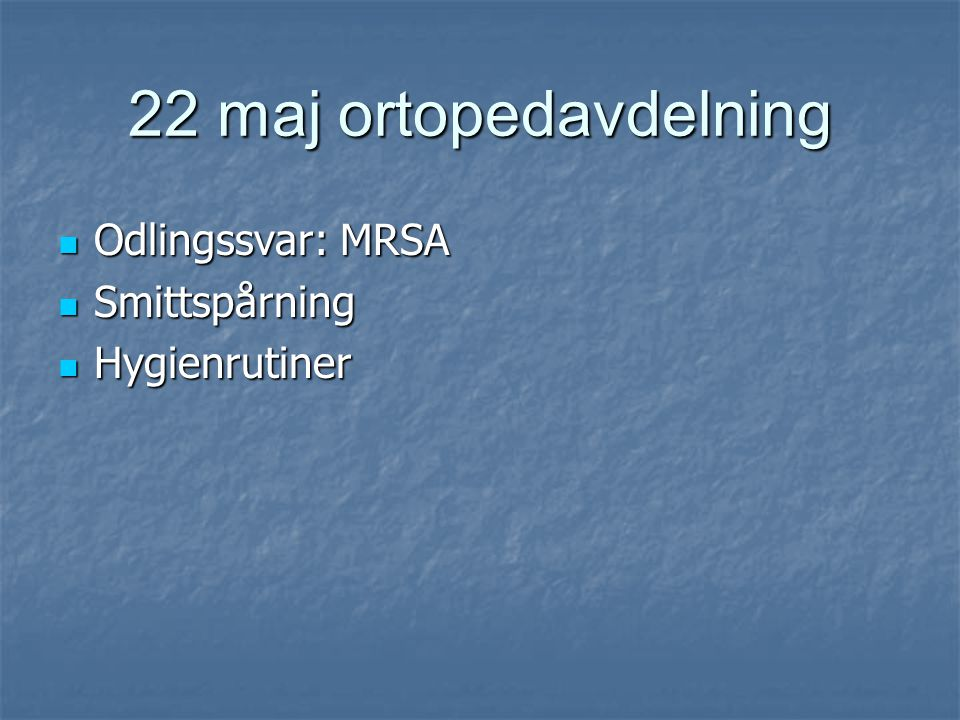 22 maj ortopedavdelning  Odlingssvar: MRSA  Smittspårning  Hygienrutiner