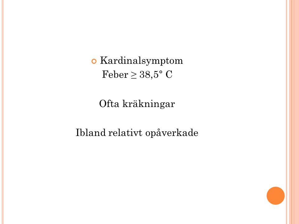 Kardinalsymptom Feber ≥ 38,5° C Ofta kräkningar Ibland relativt opåverkade