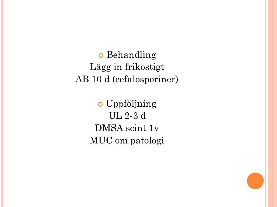 Behandling Lägg in frikostigt AB 10 d (cefalosporiner) Uppföljning UL 2-3 d DMSA scint 1v MUC om patologi