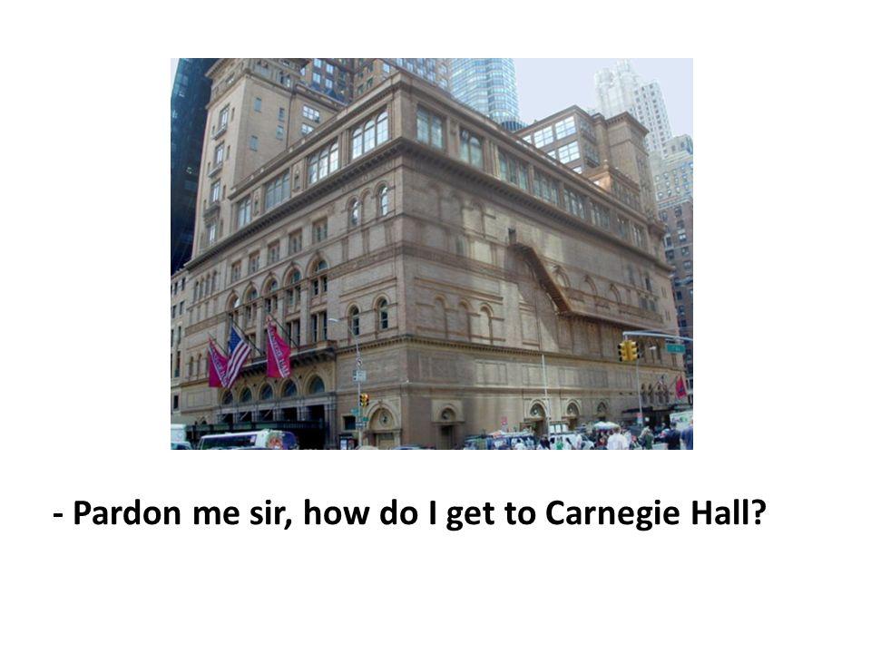 - Pardon me sir, how do I get to Carnegie Hall?