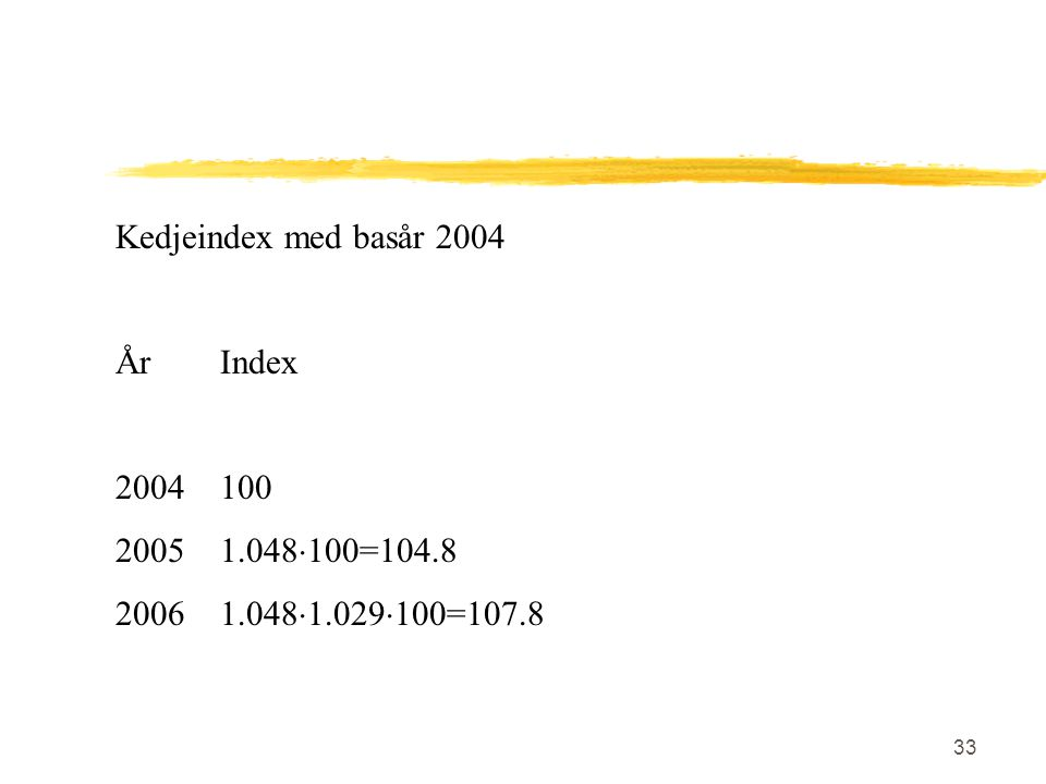 33 Kedjeindex med basår 2004 ÅrIndex 2004100 20051.048  100=104.8 20061.048  1.029  100=107.8