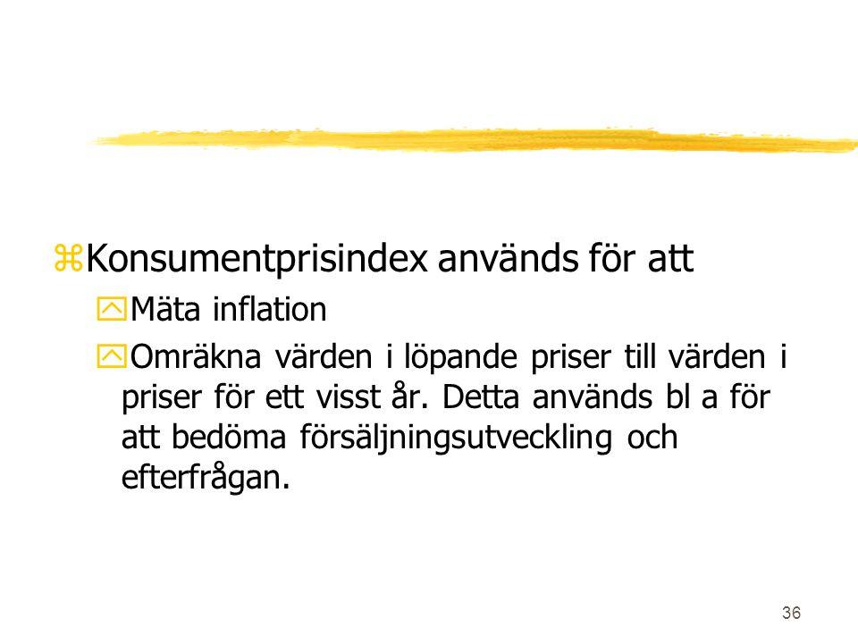 36 zKonsumentprisindex används för att yMäta inflation yOmräkna värden i löpande priser till värden i priser för ett visst år. Detta används bl a för