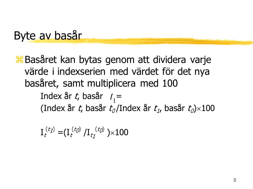 9 Byte av basår zBasåret kan bytas genom att dividera varje värde i indexserien med värdet för det nya basåret, samt multiplicera med 100 Index år t,