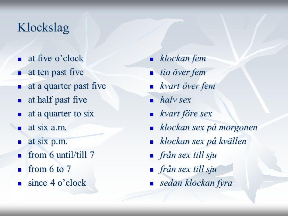 Klockslag  at five o'clock  at ten past five  at a quarter past five  at half past five  at a quarter to six  at six a.m.