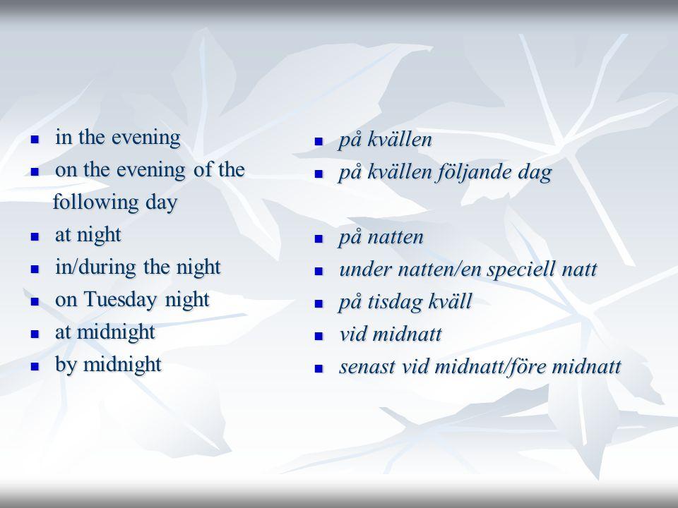  in the evening  on the evening of the following day following day  at night  in/during the night  on Tuesday night  at midnight  by midnight  på kvällen  på kvällen följande dag  på natten  under natten/en speciell natt  på tisdag kväll  vid midnatt  senast vid midnatt/före midnatt