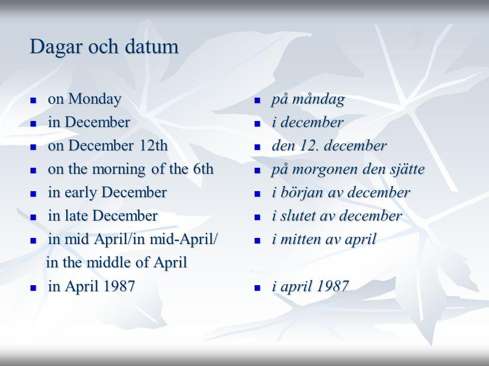 Dagar och datum  on Monday  in December  on December 12th  on the morning of the 6th  in early December  in late December  in mid April/in mid-April/ in the middle of April in the middle of April  in April 1987  på måndag  i december  den 12.