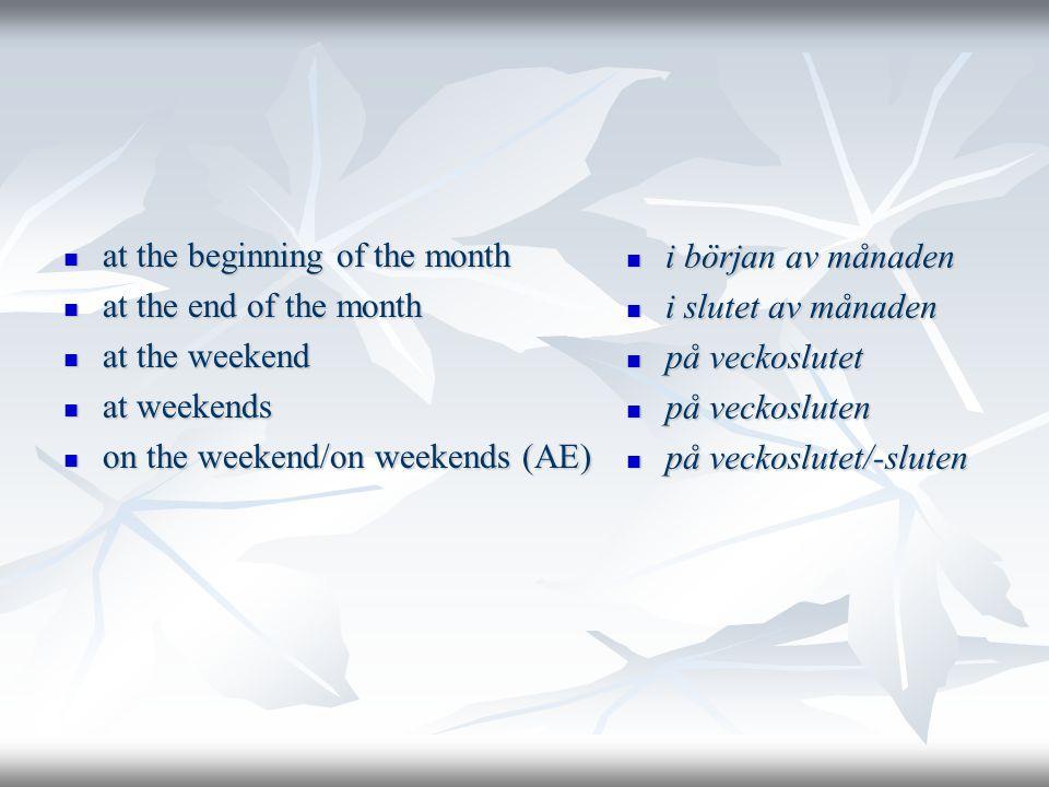  at the beginning of the month  at the end of the month  at the weekend  at weekends  on the weekend/on weekends (AE)  i början av månaden  i slutet av månaden  på veckoslutet  på veckosluten  på veckoslutet/-sluten