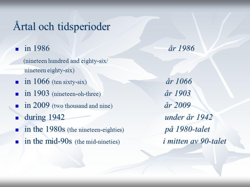 Årtal och tidsperioder  in 1986 år 1986 (nineteen hundred and eighty-six/ (nineteen hundred and eighty-six/ nineteen eighty-six) nineteen eighty-six)  in 1066 (ten sixty-six) år 1066  in 1903 (nineteen-oh-three) år 1903  in 2009 (two thousand and nine) år 2009  during 1942 under år 1942  in the 1980s (the nineteen-eighties) på 1980-talet  in the mid-90s (the mid-nineties) i mitten av 90-talet