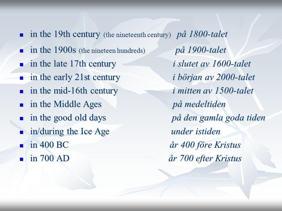  in the 19th century (the nineteenth century) på 1800-talet  in the 1900s (the nineteen hundreds) på 1900-talet  in the late 17th century i slutet av 1600-talet  in the early 21st century i början av 2000-talet  in the mid-16th century i mitten av 1500-talet  in the Middle Ages på medeltiden  in the good old days på den gamla goda tiden  in/during the Ice Age under istiden  in 400 BC år 400 före Kristus  in 700 AD år 700 efter Kristus