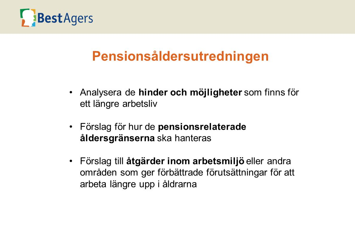 •Analysera de hinder och möjligheter som finns för ett längre arbetsliv •Förslag för hur de pensionsrelaterade åldersgränserna ska hanteras •Förslag till åtgärder inom arbetsmiljö eller andra områden som ger förbättrade förutsättningar för att arbeta längre upp i åldrarna Pensionsåldersutredningen