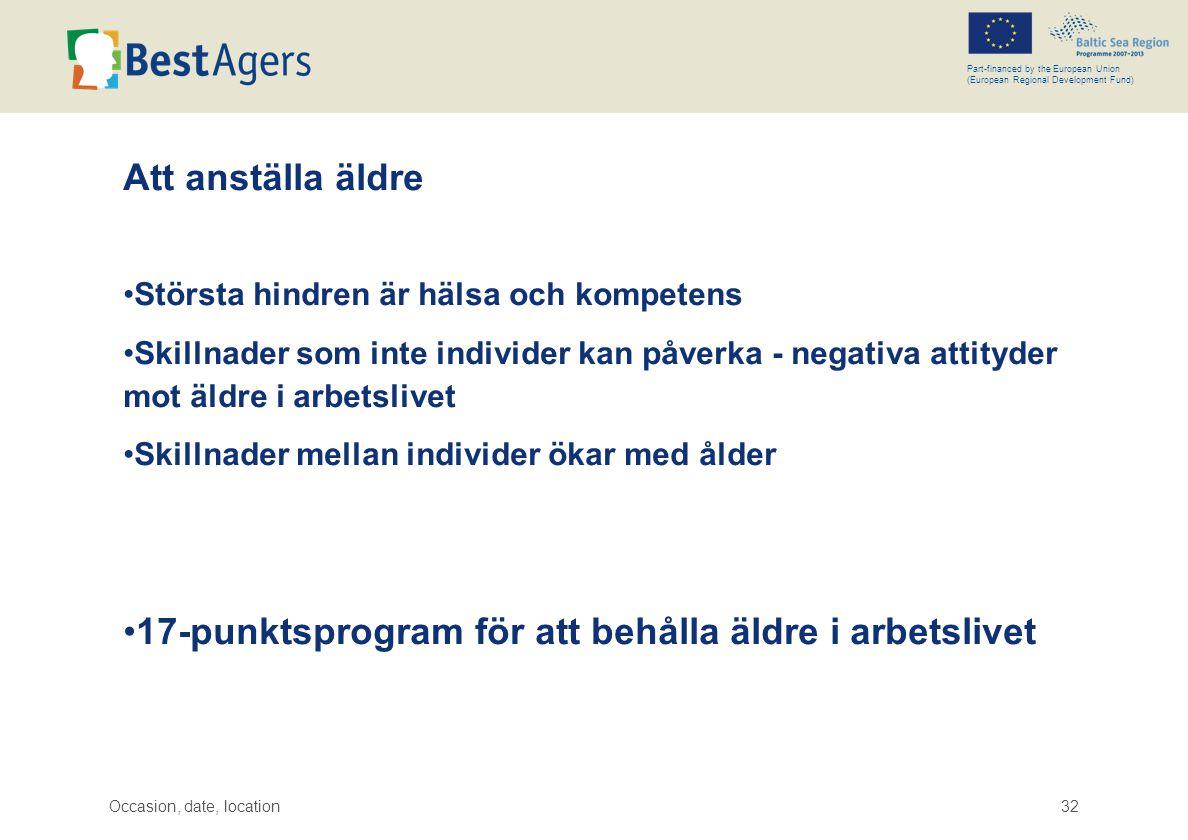 Occasion, date, location32 Part-financed by the European Union (European Regional Development Fund) Att anställa äldre •Största hindren är hälsa och kompetens •Skillnader som inte individer kan påverka - negativa attityder mot äldre i arbetslivet •Skillnader mellan individer ökar med ålder •17-punktsprogram för att behålla äldre i arbetslivet