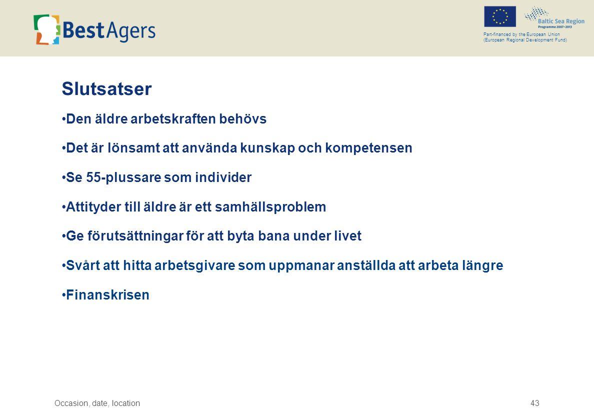 Occasion, date, location43 Part-financed by the European Union (European Regional Development Fund) Slutsatser •Den äldre arbetskraften behövs •Det är lönsamt att använda kunskap och kompetensen •Se 55-plussare som individer •Attityder till äldre är ett samhällsproblem •Ge förutsättningar för att byta bana under livet •Svårt att hitta arbetsgivare som uppmanar anställda att arbeta längre •Finanskrisen