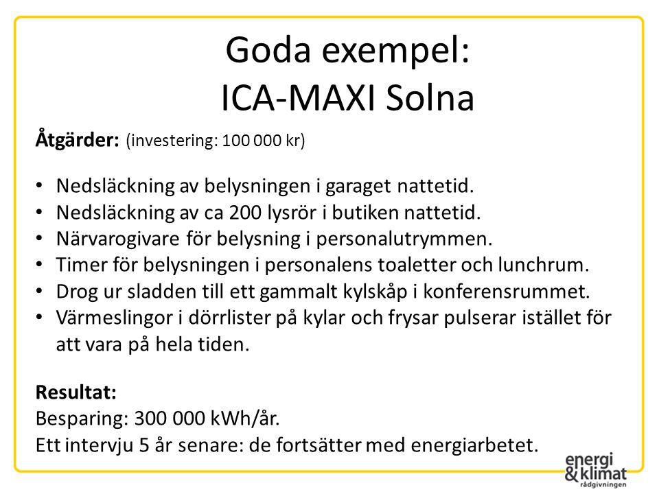 Goda exempel: ICA-MAXI Solna Åtgärder: (investering: 100 000 kr) • Nedsläckning av belysningen i garaget nattetid. • Nedsläckning av ca 200 lysrör i b