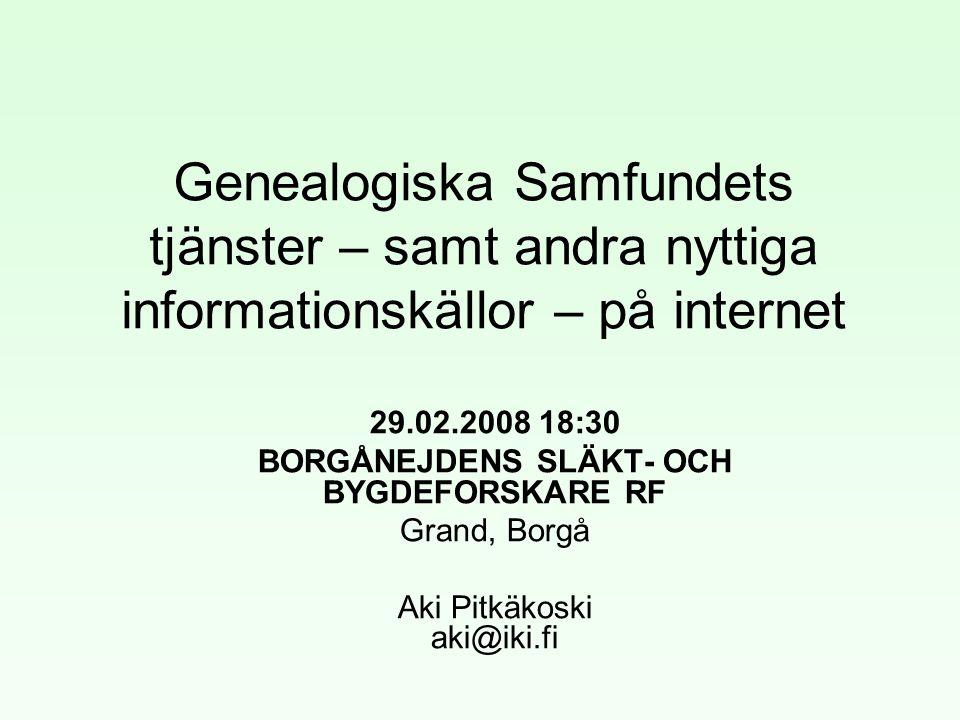 Genealogiska Samfundets tjänster – samt andra nyttiga informationskällor – på internet 29.02.2008 18:30 BORGÅNEJDENS SLÄKT- OCH BYGDEFORSKARE RF Grand, Borgå Aki Pitkäkoski aki@iki.fi