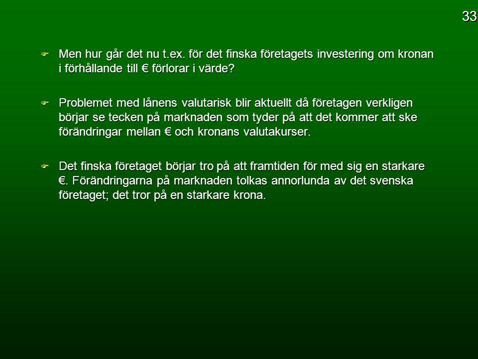 F Men hur går det nu t.ex. för det finska företagets investering om kronan i förhållande till € förlorar i värde? F Problemet med lånens valutarisk bl