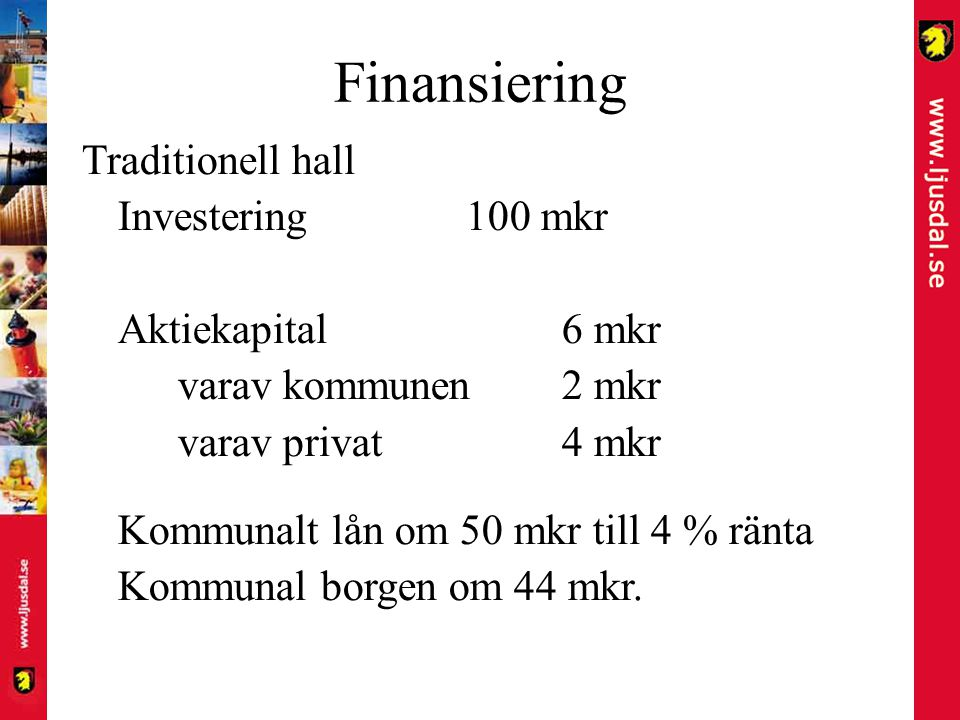 Finansiering Traditionell hall Investering100 mkr Aktiekapital6 mkr varav kommunen2 mkr varav privat4 mkr Kommunalt lån om 50 mkr till 4 % ränta Kommunal borgen om 44 mkr.