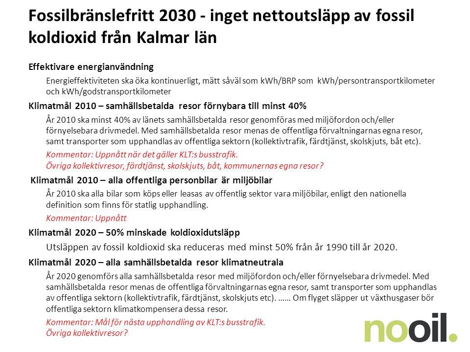 Fossilbränslefritt 2030 - inget nettoutsläpp av fossil koldioxid från Kalmar län Effektivare energianvändning Energieffektiviteten ska öka kontinuerligt, mätt såväl som kWh/BRP som kWh/persontransportkilometer och kWh/godstransportkilometer Klimatmål 2010 – samhällsbetalda resor förnybara till minst 40% År 2010 ska minst 40% av länets samhällsbetalda resor genomföras med miljöfordon och/eller förnyelsebara drivmedel.