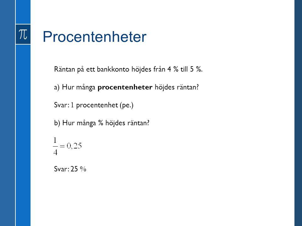 Procentenheter Räntan på ett bankkonto höjdes från 4 % till 5 %. a) Hur många procentenheter höjdes räntan? b) Hur många % höjdes räntan? Svar: 1 proc