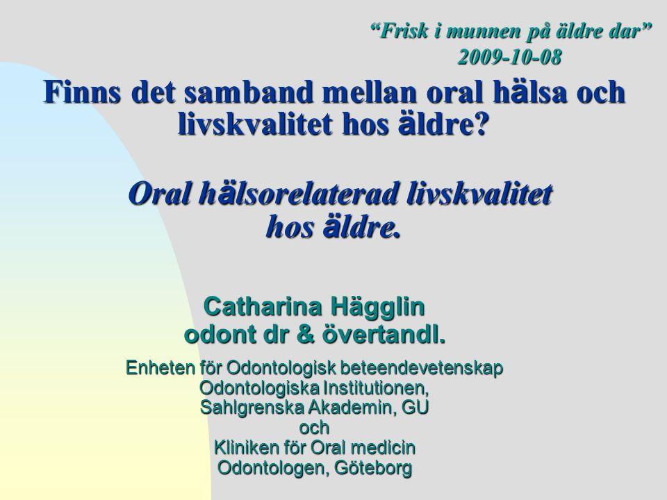 Finns det samband mellan oral h ä lsa och livskvalitet hos ä ldre? Oral h ä lsorelaterad livskvalitet hos ä ldre. Catharina Hägglin odont dr & övertan