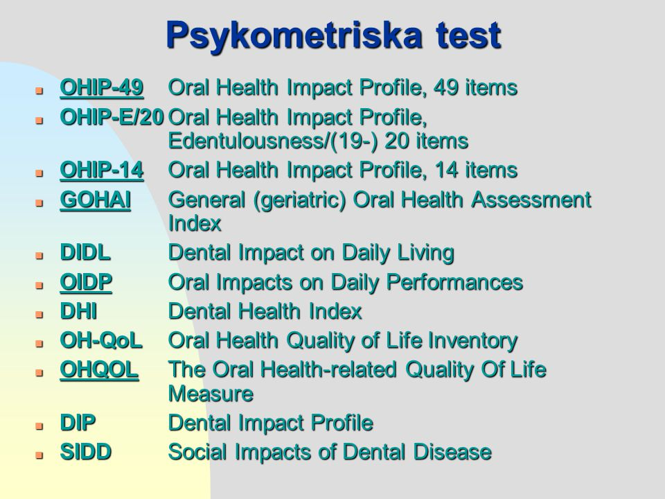 Psykometriska test n OHIP-49Oral Health Impact Profile, 49 items n OHIP-E/20Oral Health Impact Profile, Edentulousness/(19-) 20 items n OHIP-14Oral Health Impact Profile, 14 items n GOHAI General (geriatric) Oral Health Assessment Index n DIDLDental Impact on Daily Living n OIDP Oral Impacts on Daily Performances n DHIDental Health Index n OH-QoLOral Health Quality of Life Inventory n OHQOLThe Oral Health-related Quality Of Life Measure n DIPDental Impact Profile n SIDDSocial Impacts of Dental Disease