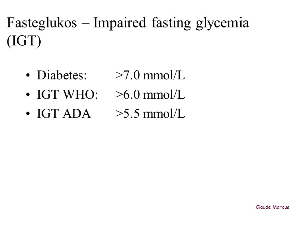 Fasteglukos – Impaired fasting glycemia (IGT) •Diabetes: >7.0 mmol/L •IGT WHO: >6.0 mmol/L •IGT ADA>5.5 mmol/L Claude Marcus
