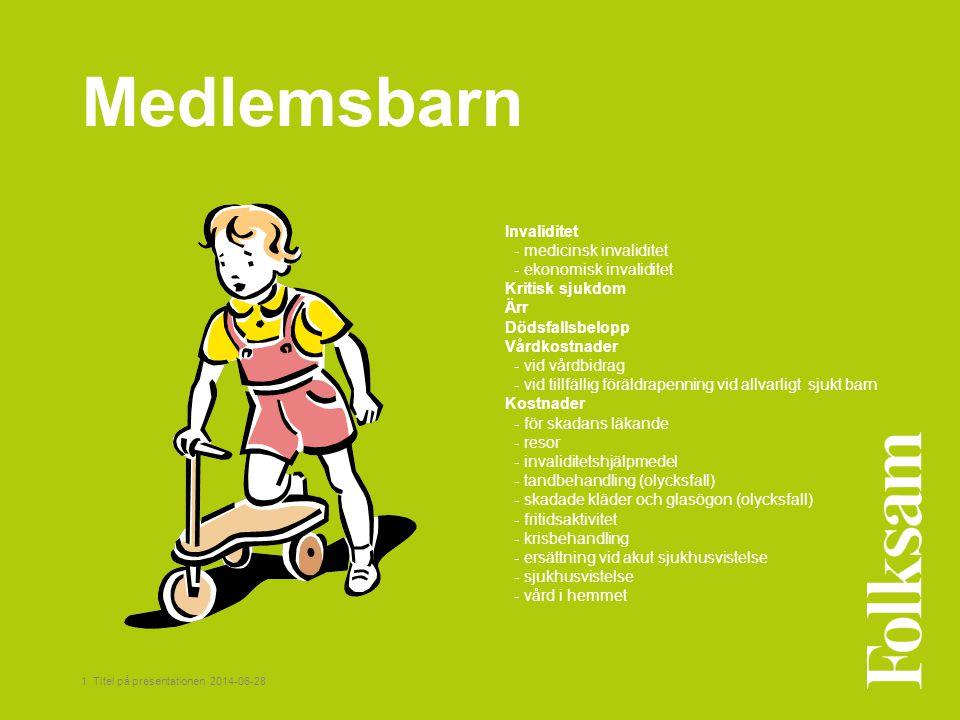 1 Titel på presentationen 2014-06-28 Medlemsbarn Invaliditet - medicinsk invaliditet - ekonomisk invaliditet Kritisk sjukdom Ärr Dödsfallsbelopp Vårdk
