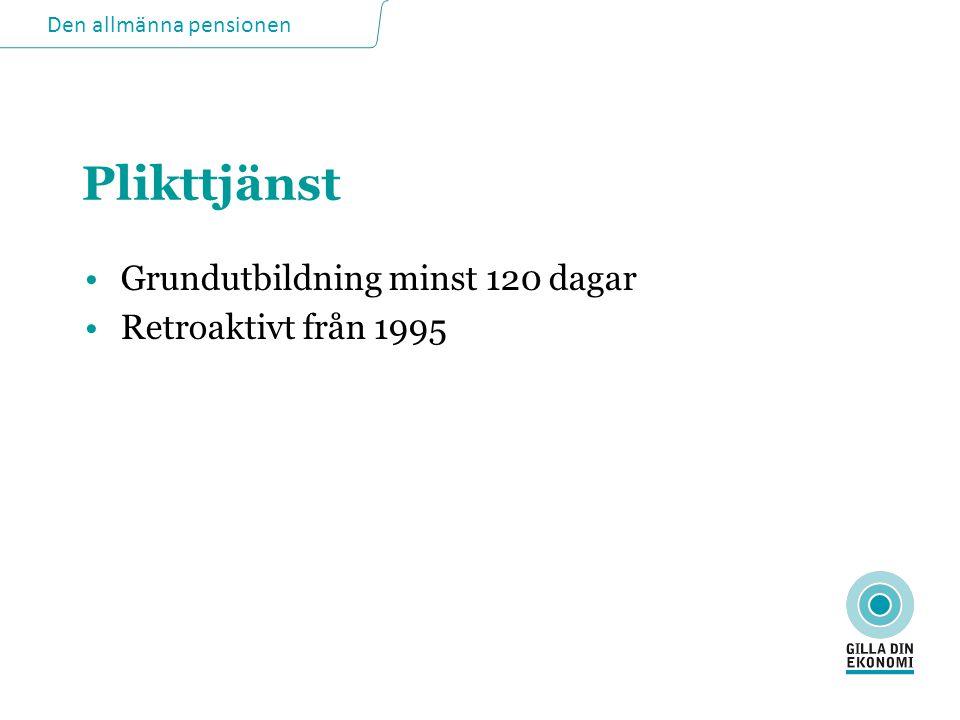 Den allmänna pensionen Plikttjänst •Grundutbildning minst 120 dagar •Retroaktivt från 1995