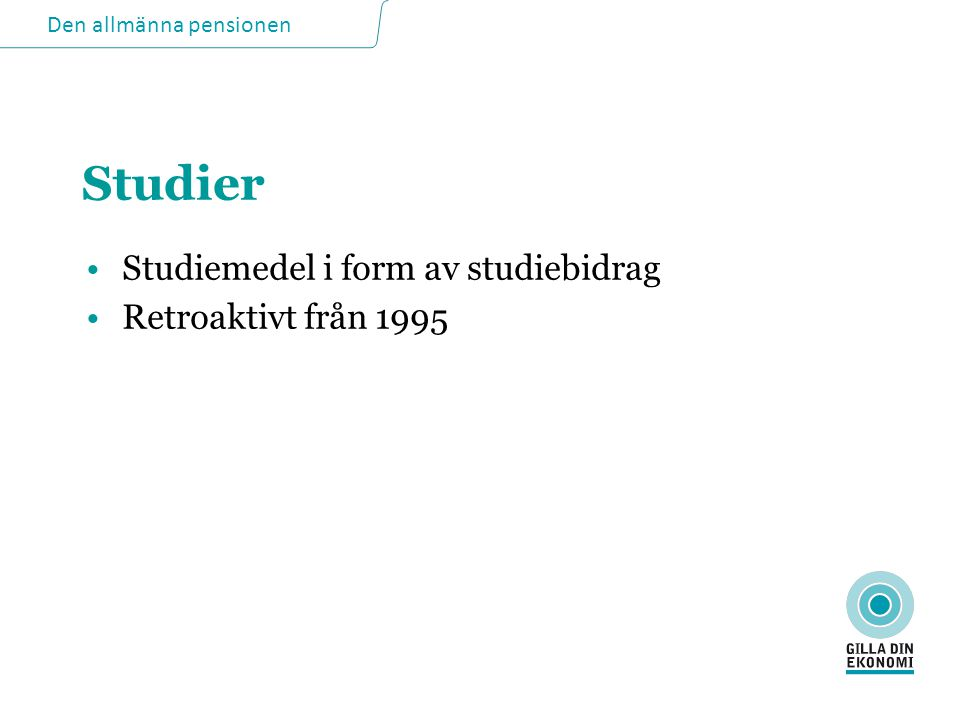 Den allmänna pensionen Studier •Studiemedel i form av studiebidrag •Retroaktivt från 1995