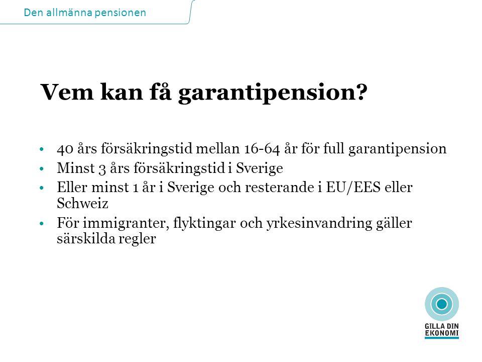 Vem kan få garantipension? •40 års försäkringstid mellan 16-64 år för full garantipension •Minst 3 års försäkringstid i Sverige •Eller minst 1 år i Sv