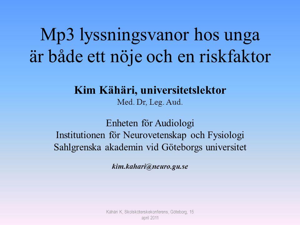 Kähäri K, Skolsköterskekonferens, Göteborg, 15 april 2011 Mp3 lyssningsvanor hos unga är både ett nöje och en riskfaktor Kim Kähäri, universitetslekto