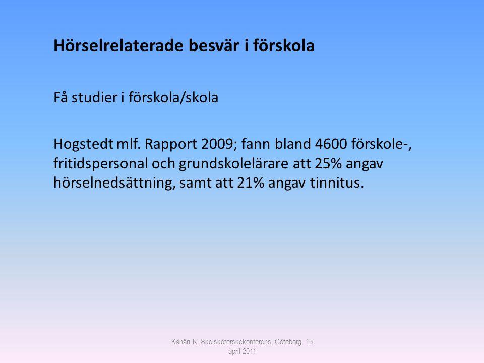 Kähäri K, Skolsköterskekonferens, Göteborg, 15 april 2011 Hörselrelaterade besvär i förskola Få studier i förskola/skola Hogstedt mlf. Rapport 2009; f