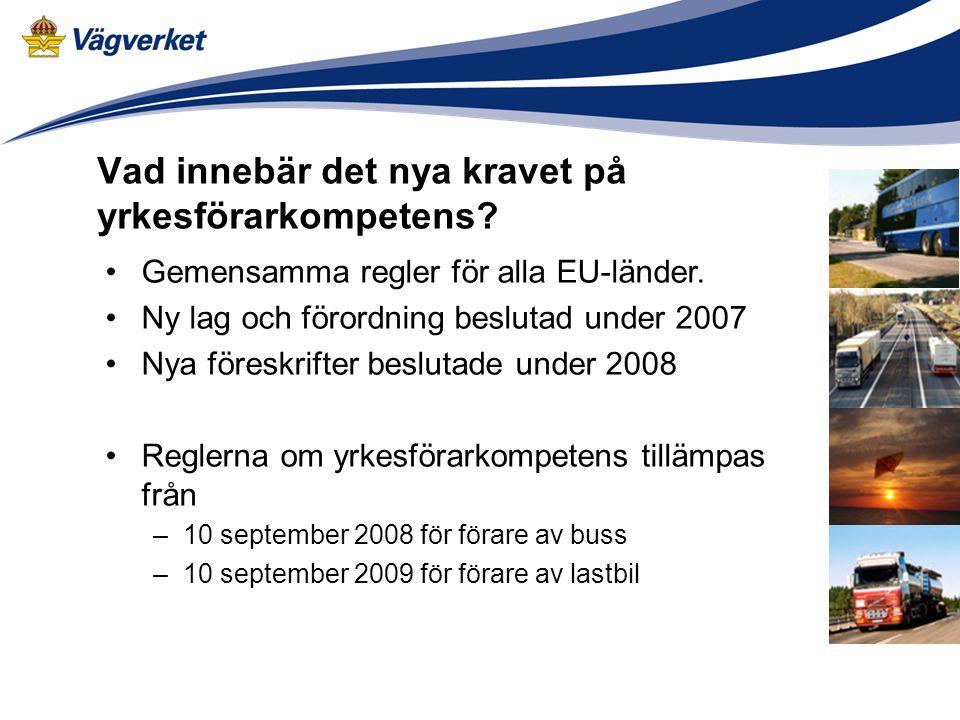 Vad innebär det nya kravet på yrkesförarkompetens? •Gemensamma regler för alla EU-länder. •Ny lag och förordning beslutad under 2007 •Nya föreskrifter