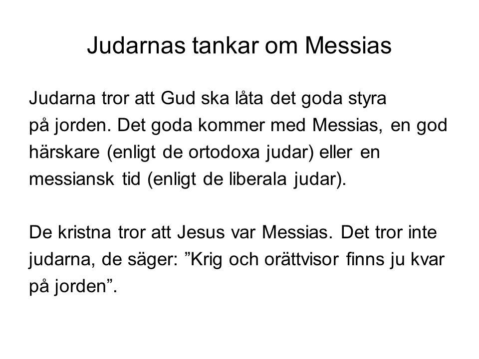 Judarnas tankar om Messias Judarna tror att Gud ska låta det goda styra på jorden. Det goda kommer med Messias, en god härskare (enligt de ortodoxa ju