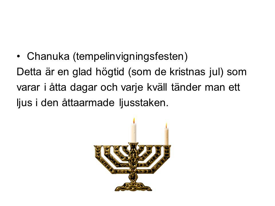•Chanuka (tempelinvigningsfesten) Detta är en glad högtid (som de kristnas jul) som varar i åtta dagar och varje kväll tänder man ett ljus i den åttaa