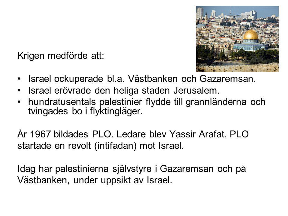 Krigen medförde att: •Israel ockuperade bl.a. Västbanken och Gazaremsan. •Israel erövrade den heliga staden Jerusalem. •hundratusentals palestinier fl
