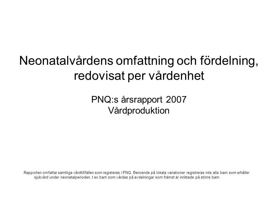 Neonatalvårdens omfattning och fördelning, redovisat per vårdenhet PNQ:s årsrapport 2007 Vårdproduktion Rapporten omfattar samtliga vårdtillfällen som
