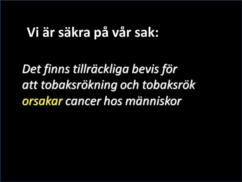 Det finns tillräckliga bevis för att tobaksrökning och tobaksrök orsakar cancer hos människor Vi är säkra på vår sak: