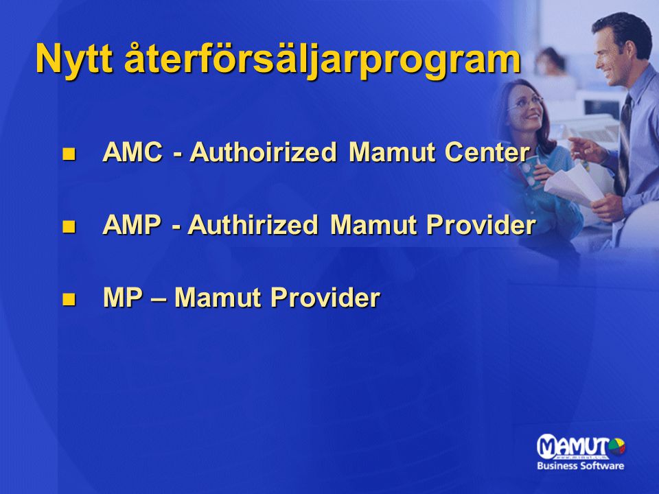 Nytt återförsäljarprogram  AMC - Authoirized Mamut Center  AMP - Authirized Mamut Provider  MP – Mamut Provider