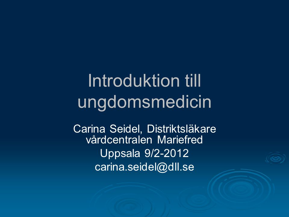 Introduktion till ungdomsmedicin Carina Seidel, Distriktsläkare vårdcentralen Mariefred Uppsala 9/2-2012 carina.seidel@dll.se