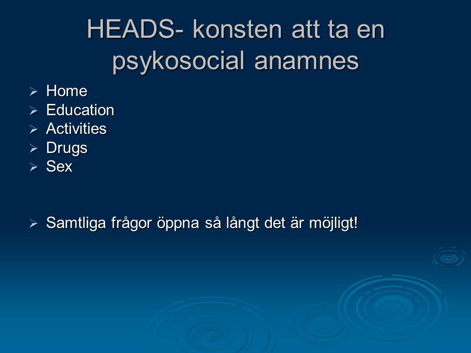 HEADS- konsten att ta en psykosocial anamnes  Home  Education  Activities  Drugs  Sex  Samtliga frågor öppna så långt det är möjligt!