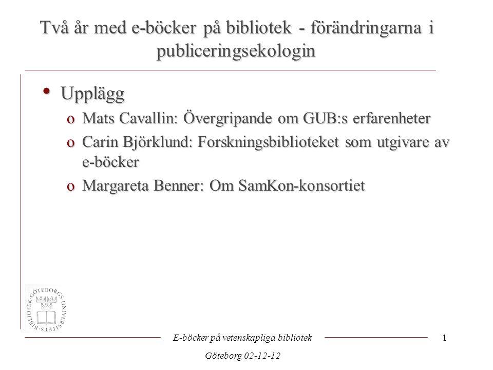 Två år med e-böcker på bibliotek - förändringarna i publiceringsekologin E-böcker på vetenskapliga bibliotek Göteborg 02-12-12 1 • Upplägg oMats Cavallin: Övergripande om GUB:s erfarenheter oCarin Björklund: Forskningsbiblioteket som utgivare av e-böcker oMargareta Benner: Om SamKon-konsortiet