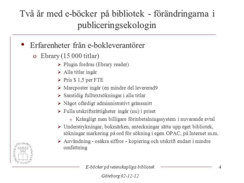 Två år med e-böcker på bibliotek - förändringarna i publiceringsekologin E-böcker på vetenskapliga bibliotek Göteborg 02-12-12 4 • Erfarenheter från e-bokleverantörer oEbrary (15 000 titlar)  Plugin fordras (Ebrary reader)  Alla titlar ingår  Pris $ 1,5 per FTE  Marcposter ingår (en mindre del levererad9  Samtidig fulltextsökningar i alla titlar  Något ofärdigt adminnistrativt gränssnitt  Fulla utskriftsrättigheter ingår (nu) i priset » Krångligt men billigare förinbetalningssystem i nuvarande avtal  Understrykningar, bokmärken, anteckningar sätta upp eget bibliotek, sökningar markering på ord för sökning i egen OPAC, på Internet m.m.