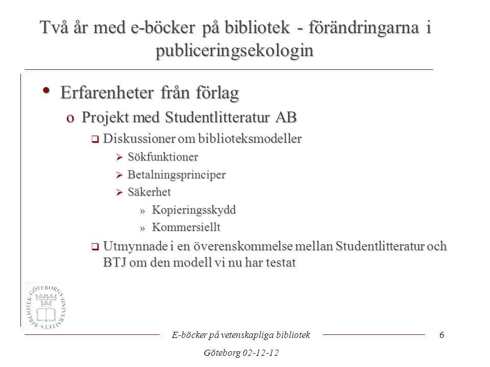 Två år med e-böcker på bibliotek - förändringarna i publiceringsekologin E-böcker på vetenskapliga bibliotek Göteborg 02-12-12 6 • Erfarenheter från förlag oProjekt med Studentlitteratur AB  Diskussioner om biblioteksmodeller  Sökfunktioner  Betalningsprinciper  Säkerhet » Kopieringsskydd » Kommersiellt  Utmynnade i en överenskommelse mellan Studentlitteratur och BTJ om den modell vi nu har testat
