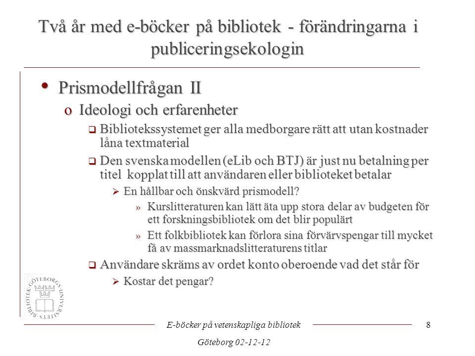 Två år med e-böcker på bibliotek - förändringarna i publiceringsekologin E-böcker på vetenskapliga bibliotek Göteborg 02-12-12 8 • Prismodellfrågan II oIdeologi och erfarenheter  Bibliotekssystemet ger alla medborgare rätt att utan kostnader låna textmaterial  Den svenska modellen (eLib och BTJ) är just nu betalning per titel kopplat till att användaren eller biblioteket betalar  En hållbar och önskvärd prismodell.