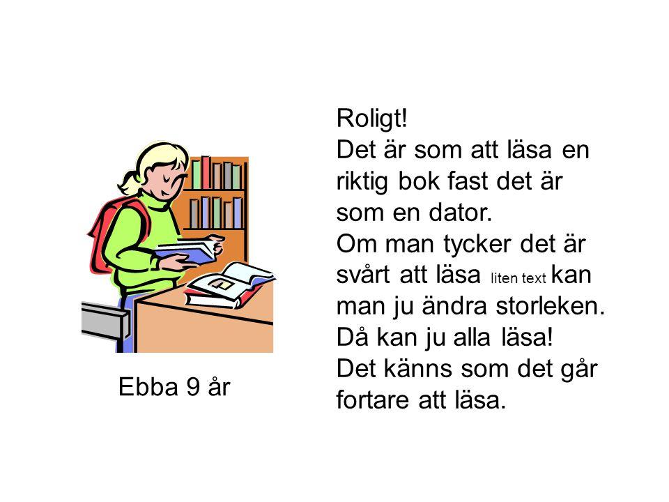 Ebba 9 år Roligt! Det är som att läsa en riktig bok fast det är som en dator. Om man tycker det är svårt att läsa liten text kan man ju ändra storleke