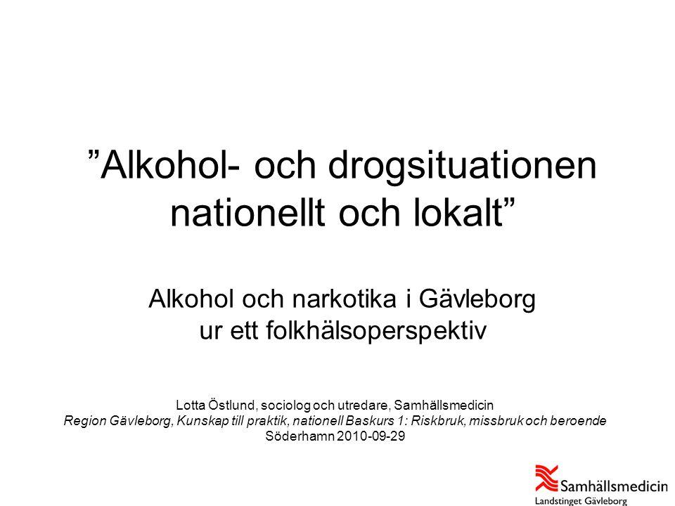 """""""Alkohol- och drogsituationen nationellt och lokalt"""" Alkohol och narkotika i Gävleborg ur ett folkhälsoperspektiv Lotta Östlund, sociolog och utredare"""