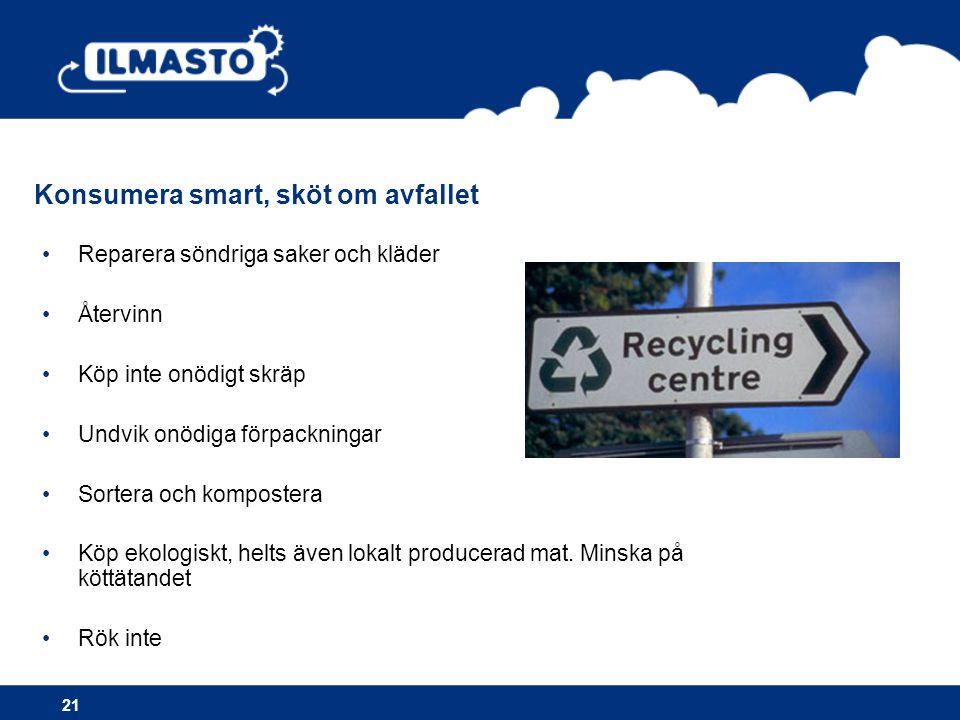 •Reparera söndriga saker och kläder •Återvinn •Köp inte onödigt skräp •Undvik onödiga förpackningar •Sortera och kompostera •Köp ekologiskt, helts äve