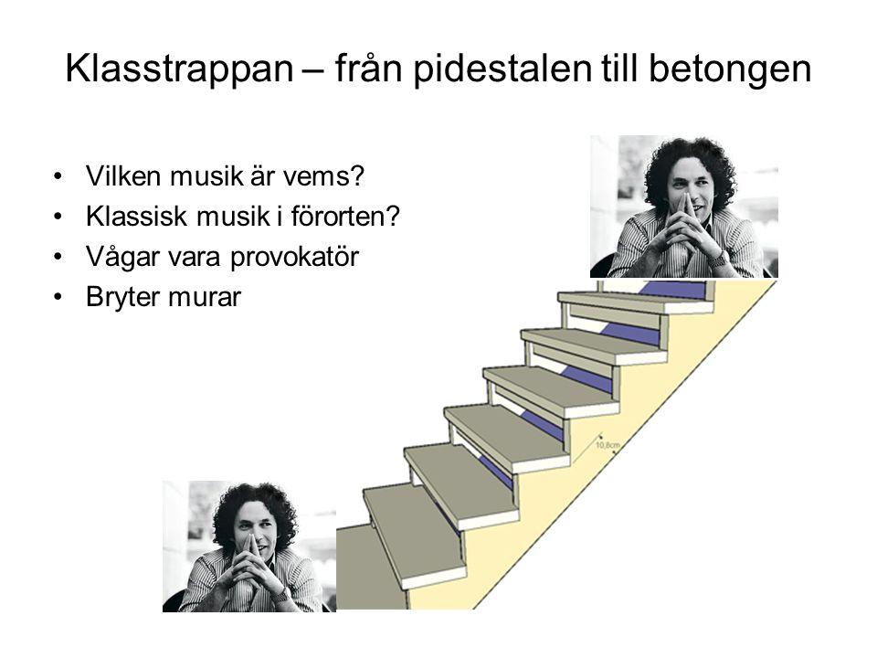 Klasstrappan – från pidestalen till betongen •Vilken musik är vems? •Klassisk musik i förorten? •Vågar vara provokatör •Bryter murar