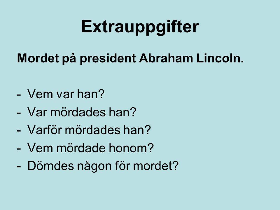 Extrauppgifter Mordet på president Abraham Lincoln. -Vem var han? -Var mördades han? -Varför mördades han? -Vem mördade honom? -Dömdes någon för morde