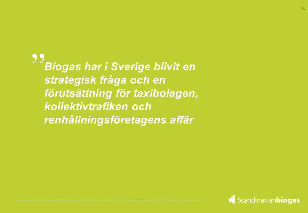 10 Biogas har i Sverige blivit en strategisk fråga och en förutsättning för taxibolagen, kollektivtrafiken och renhållningsföretagens affär,,